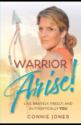 Warrior Arise!: Live Bravely, Freely, and Authentically YOU