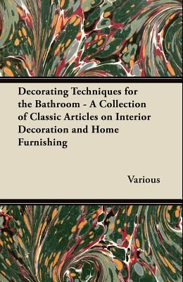 Decorating Techniques for the Bathroom - A Collection of Classic Articles on Interior Decoration and Home Furnishing