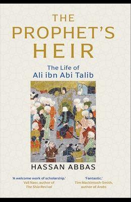 The Prophet's Heir: The Life of Ali Ibn ABI Talib