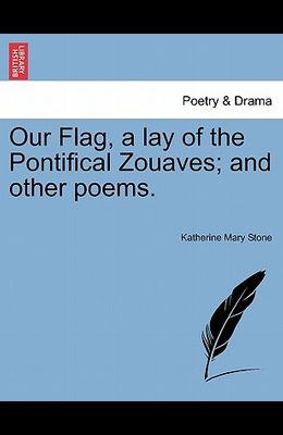 Our Flag, a Lay of the Pontifical Zouaves; And Other Poems.