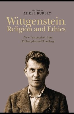 Wittgenstein, Religion and Ethics: New Perspectives from Philosophy and Theology