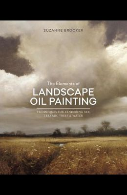 The Elements of Landscape Oil Painting: Techniques for Rendering Sky, Terrain, Trees, and Water