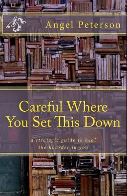 Careful Where You Set This Down: A Strategic Guide to Heal the Hoarder in You