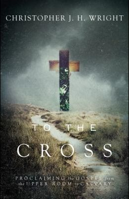 To the Cross: Proclaiming the Gospel from the Upper Room to Calvary