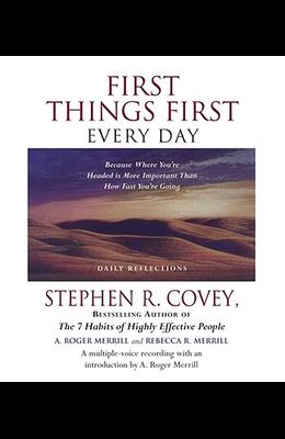 First Things First Every Day: Because Where You're Headed Is More Important Than How Fast You're Going