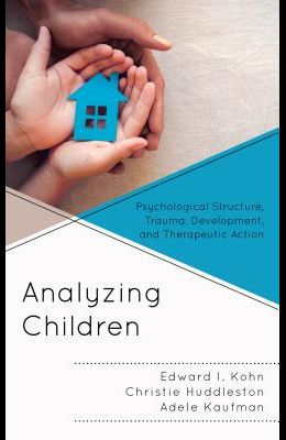 Analyzing Children: Psychological Structure, Trauma, Development, and Therapeutic Action