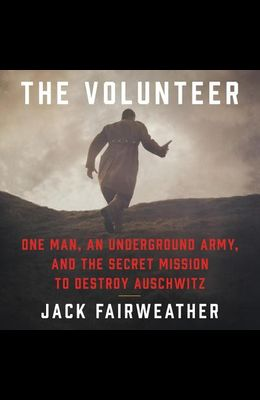 The Volunteer: One Man, an Underground Army, and the Secret Mission to Destroy Auschwitz