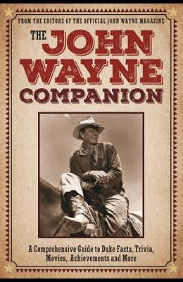 The John Wayne Companion: A Comprehensive Guide to Duke Facts, Trivia, Movies, Achievements and More