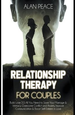 Relationship Therapy for Couples: Build Love 2.0: All You Need to Save Your Marriage & Intimacy, Overcome Conflict and Anxiety, Improve Communication