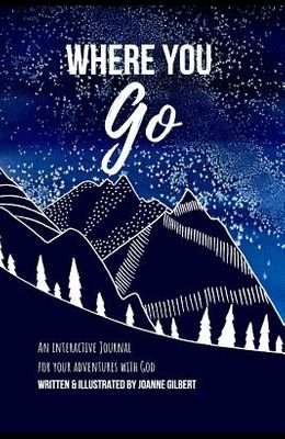 Where You Go: An Interactive Journal for your Adventures with God
