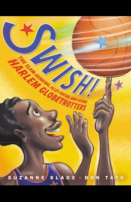 Swish!: The Slam-Dunking, Alley-Ooping, High-Flying Harlem Globetrotters