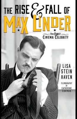 The Rise & Fall of Max Linder (hardback): The First Cinema Celebrity