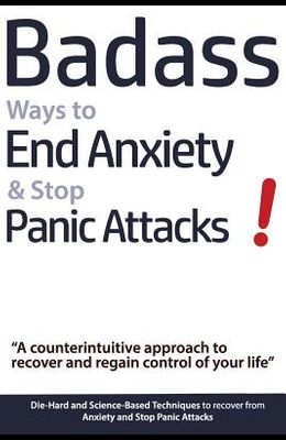 Badass Ways to End Anxiety & Stop Panic Attacks! - A counterintuitive approach to recover and regain control of your life.: Die-Hard and Science-Based