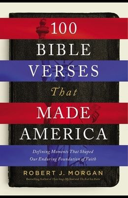 100 Bible Verses That Made America: Defining Moments That Shaped Our Enduring Foundation of Faith