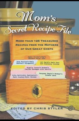 Mom's Secret Recipe File: More Than 125 Treasured Recipes from the Mothers of Our Great Chefs