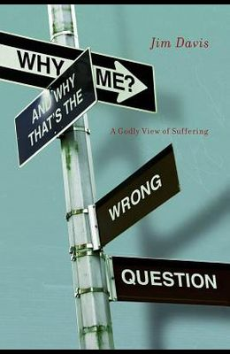 Why Me? and Why That's the Wrong Question: A Godly View of Suffering