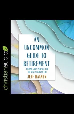 An Uncommon Guide to Retirement Lib/E: Finding God's Purpose for the Next Season of Life