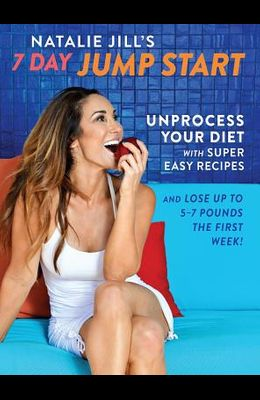 Natalie Jill's 7-Day Jump Start: Unprocess Your Diet with Super Easy Recipes-Lose Up to 5-7 Pounds the First Week!