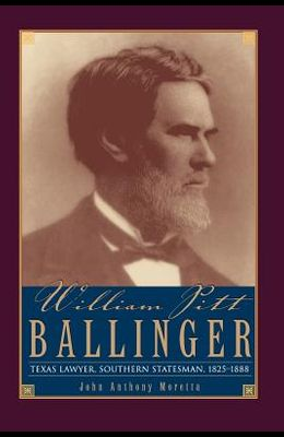 William Pitt Ballinger: Texas Lawyer, Southern Statesman, 1825-1888