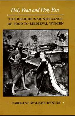 Holy Feast and Holy Fast, 1: The Religious Significance of Food to Medieval Women