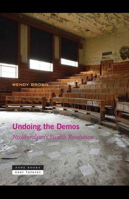 Undoing the Demos: Neoliberalism's Stealth Revolution