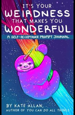 It's Your Weirdness That Makes You Wonderful: A Self-Acceptance Prompt Journal (Depression Journal, for Fans of Feeling Good)