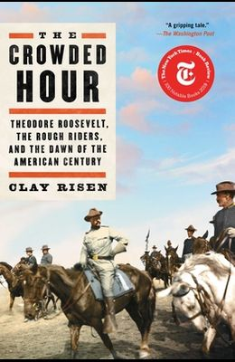 The Crowded Hour: Theodore Roosevelt, the Rough Riders, and the Dawn of the American Century