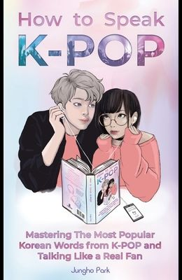 How to Speak KPOP: Mastering the Most Popular Korean Words from K-POP and Talking Like a Real Fan