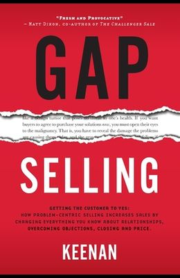Gap Selling: Getting the Customer to Yes: How Problem-Centric Selling Increases Sales by Changing Everything You Know About Relatio