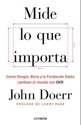 Mide Lo Que Importa: Cómo Google, Bono y la Fundación Gates Cambian el Mundo Con OKR = Measure What Matters