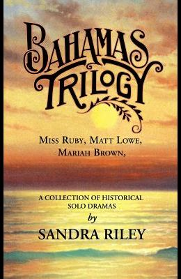 Bahamas Trilogy: Miss Ruby, Matt Lowe, Mariah Brown, a Collection of Historical Solo Dramas