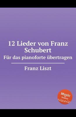 12 Lieder von Franz Schubert. Für das pianoforte übertragen, S.558. 12 Lieder von Franz Schubert