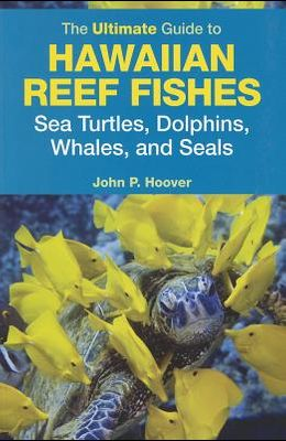 The Ultimate Guide to Hawaiian Reef Fishes, Sea Turtles, Dolphins, Whales, and Seals