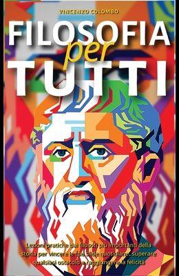 Filosofia Per Tutti: Lezioni pratiche dai filosofi più importanti della storia per vincere le tue sfide quotidiane, superare qualsiasi osta