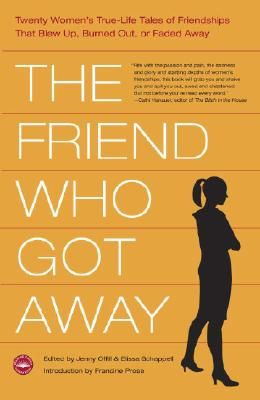 The Friend Who Got Away: Twenty Women's True-Life Tales of Friendships That Blew Up, Burned Out or Faded Away