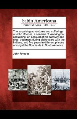 The Surprising Adventures and Sufferings of John Rhodes, a Seaman of Workington: Containing, an Account of His Captivity and Cruel Treatment During Ei