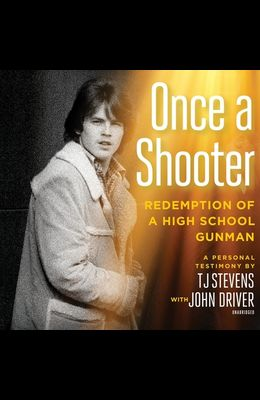 Once a Shooter: Redemption of a High School Gunman; A Personal Testimony