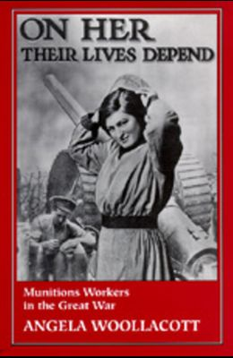 On Her Their Lives Depend: Munitions Workers in the Great War
