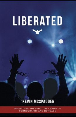 Liberated: Destroying the Spiritual Chains of Pornography and Bondage