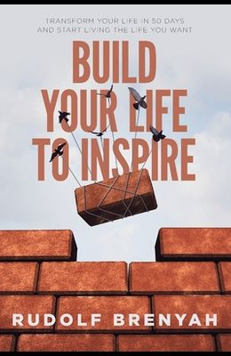 Build Your Life to Inspire: Transform Your Life in 50 Days and Start Living the Life You Want