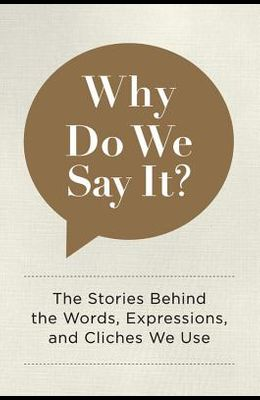Why Do We Say It?: The Stories Behind the Words, Expressions, and Cliches We Use
