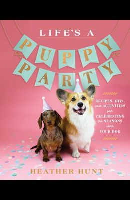 Life's a Puppy Party: Recipes, Diys, and Activities for Celebrating the Seasons with Your Dog