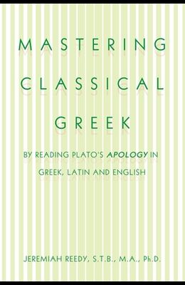 Mastering Classical Greek: By Reading Plato's Apology in Greek, Latin and English