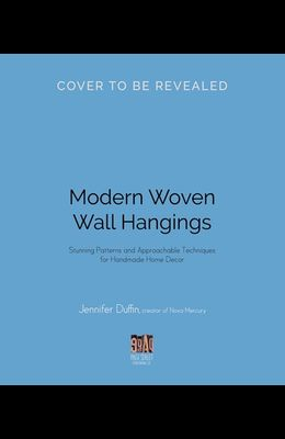 Modern Woven Wall Hangings: Stunning Patterns and Approachable Techniques for Handmade Home Decor