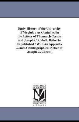 Early History of the University of Virginia: As Contained in the Letters of Thomas Jefferson and Joseph C. Cabell, Hitherto Unpublished / With An Appe