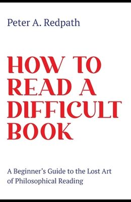 How to Read a Difficult Book: A Beginner's Guide to the Lost Art of Philosophical Reading