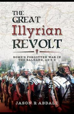 The Great Illyrian Revolt: Rome's Forgotten War in the Balkans, AD 6-9