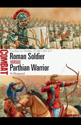 Roman Soldier Vs Parthian Warrior: Carrhae to Nisibis, 53 BC-AD 217