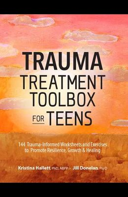 Trauma Treatment Toolbox for Teens: 144 Trauma-Informed Worksheets and Exercises to Promote Resilience, Growth & Healing