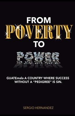 FROM POVERTY TO Power: GUATEmala a Country where succ without pedigree is sin.